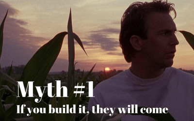 Myth #1 – If You Build It They Will Come